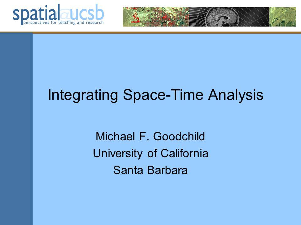 Integrating Space-Time Analysis Michael F. Goodchild University of California Santa Barbara