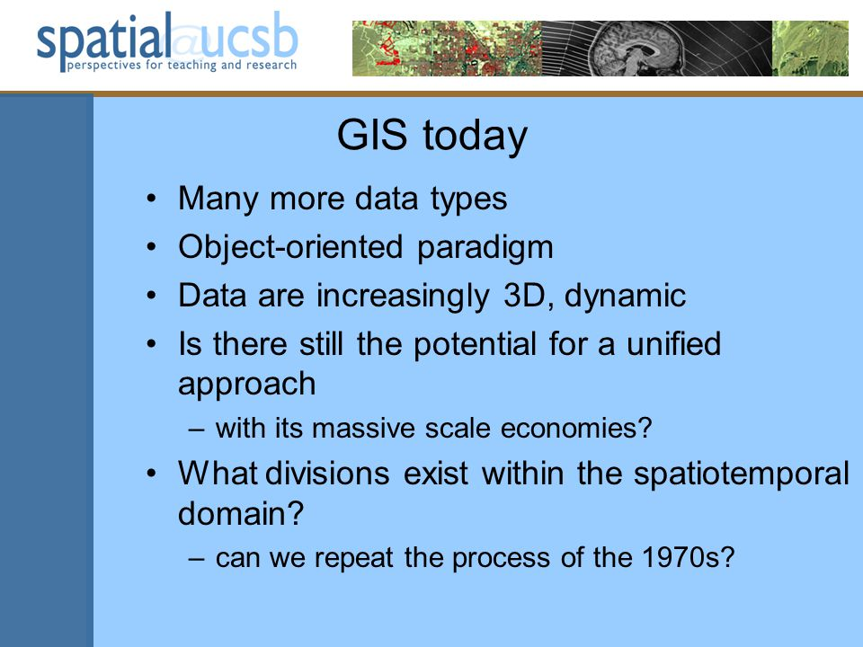 GIS today Many more data types Object-oriented paradigm Data are increasingly 3D, dynamic Is there still the potential for a unified approach –with its massive scale economies.