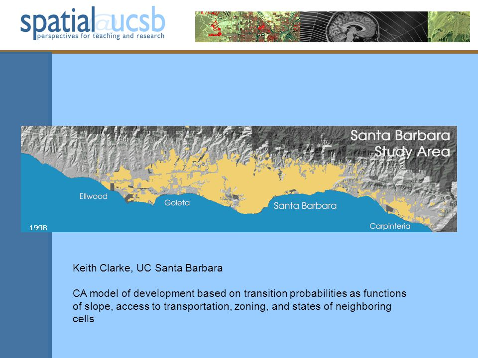 Keith Clarke, UC Santa Barbara CA model of development based on transition probabilities as functions of slope, access to transportation, zoning, and states of neighboring cells