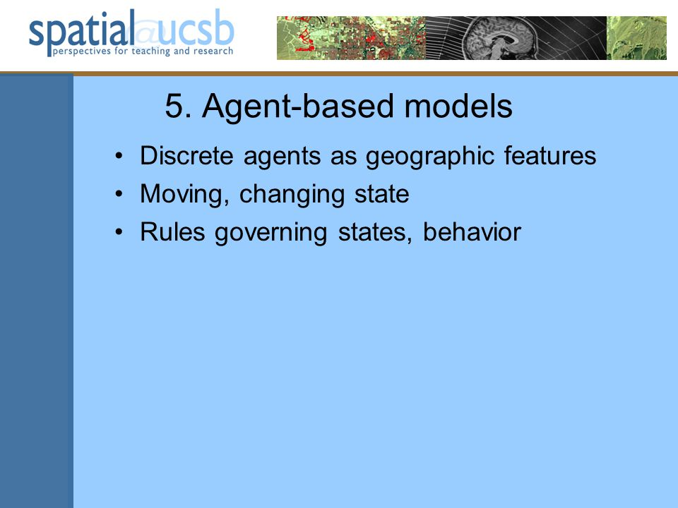 5. Agent-based models Discrete agents as geographic features Moving, changing state Rules governing states, behavior