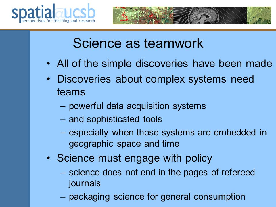 Science as teamwork All of the simple discoveries have been made Discoveries about complex systems need teams –powerful data acquisition systems –and