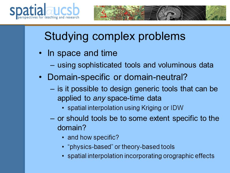 Studying complex problems In space and time –using sophisticated tools and voluminous data Domain-specific or domain-neutral? –is it possible to desig