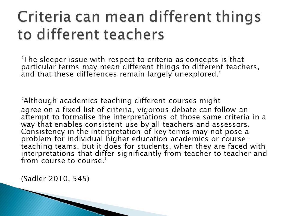 'The sleeper issue with respect to criteria as concepts is that particular terms may mean different things to different teachers, and that these differences remain largely unexplored.' 'Although academics teaching different courses might agree on a fixed list of criteria, vigorous debate can follow an attempt to formalise the interpretations of those same criteria in a way that enables consistent use by all teachers and assessors.