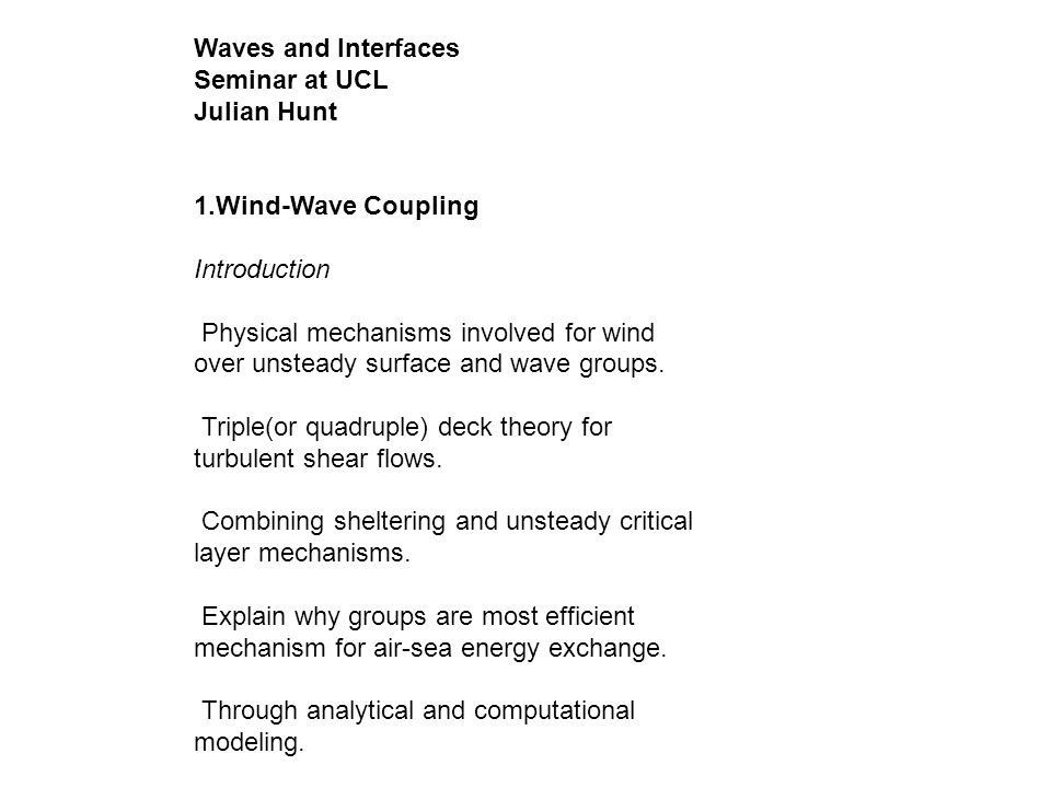 Waves and Interfaces Seminar at UCL Julian Hunt 1.Wind-Wave Coupling Introduction Physical mechanisms involved for wind over unsteady surface and wave groups.