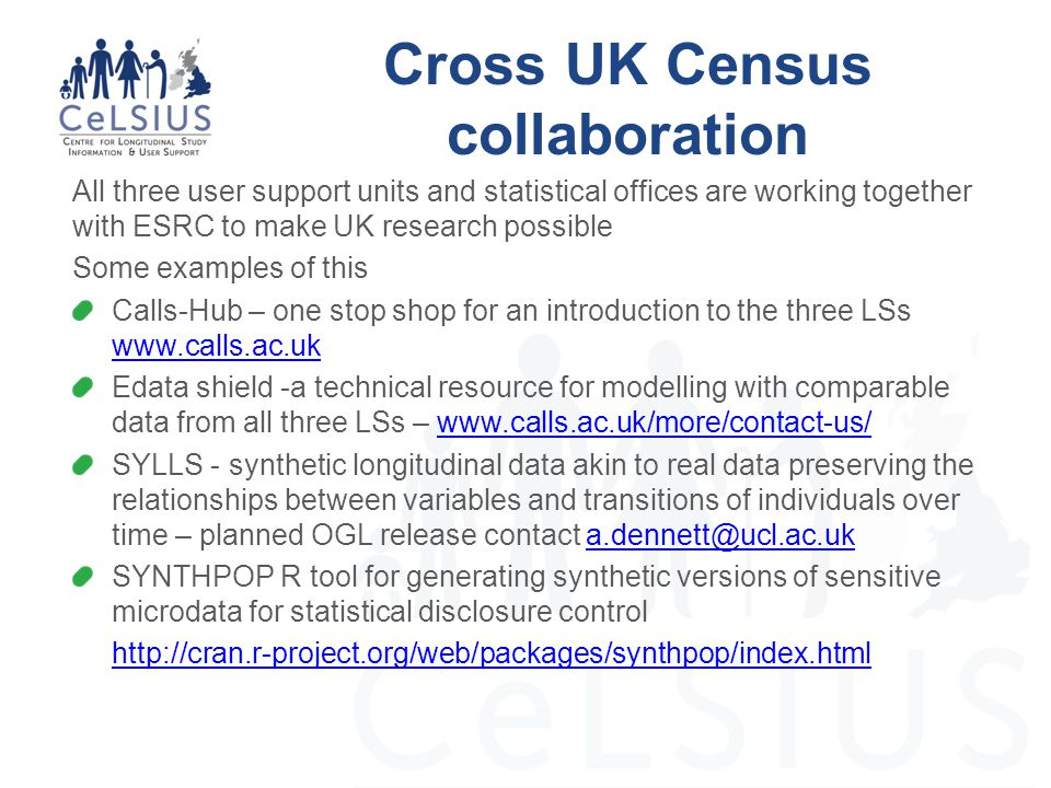 Cross UK Census collaboration All three user support units and statistical offices are working together with ESRC to make UK research possible Some examples of this Calls-Hub – one stop shop for an introduction to the three LSs www.calls.ac.uk www.calls.ac.uk Edata shield -a technical resource for modelling with comparable data from all three LSs – www.calls.ac.uk/more/contact-us/www.calls.ac.uk/more/contact-us/ SYLLS - synthetic longitudinal data akin to real data preserving the relationships between variables and transitions of individuals over time – planned OGL release contact a.dennett@ucl.ac.uka.dennett@ucl.ac.uk SYNTHPOP R tool for generating synthetic versions of sensitive microdata for statistical disclosure control http://cran.r-project.org/web/packages/synthpop/index.html