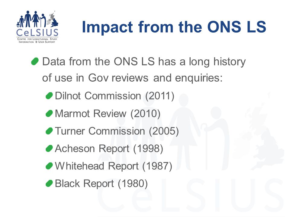 Impact from the ONS LS Data from the ONS LS has a long history of use in Gov reviews and enquiries: Dilnot Commission (2011) Marmot Review (2010) Turn