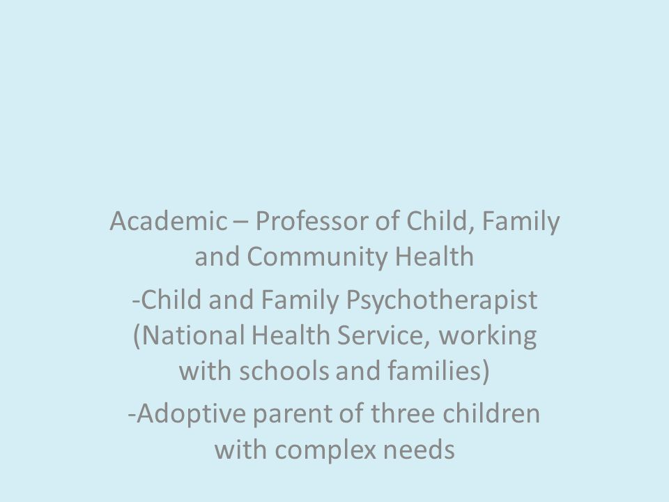 Academic – Professor of Child, Family and Community Health -Child and Family Psychotherapist (National Health Service, working with schools and families) -Adoptive parent of three children with complex needs