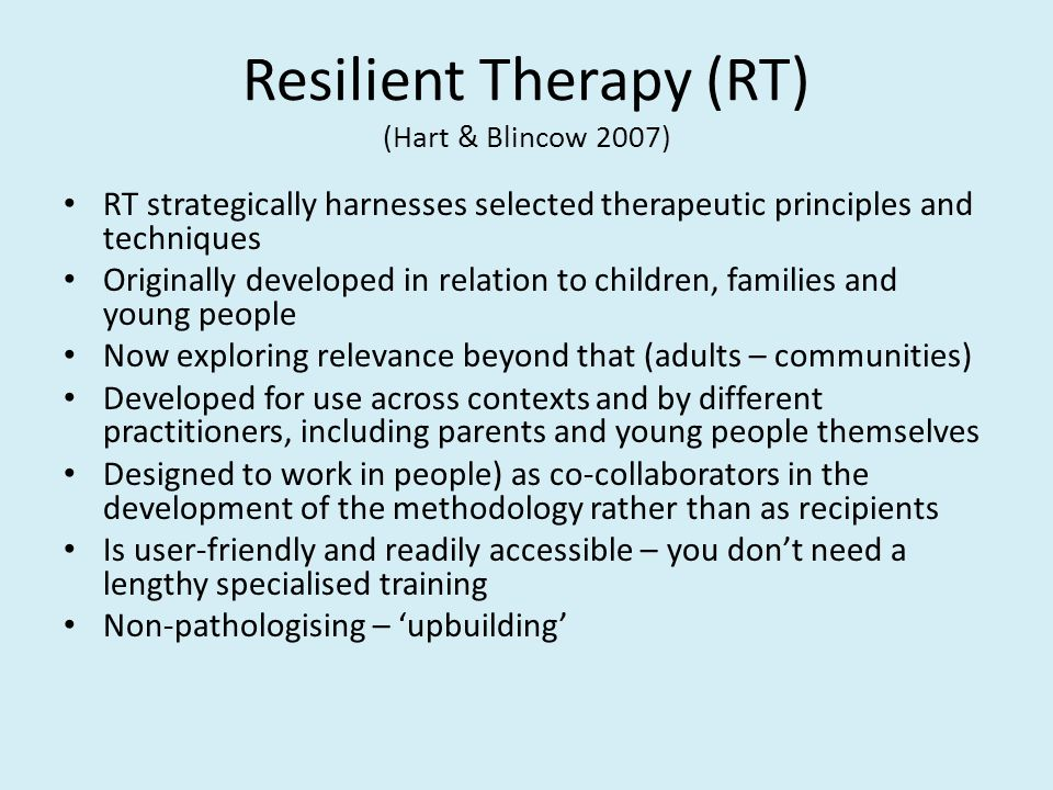 Resilient Therapy (RT) (Hart & Blincow 2007) RT strategically harnesses selected therapeutic principles and techniques Originally developed in relatio