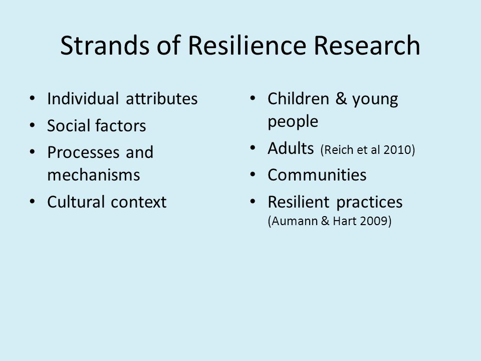 Strands of Resilience Research Individual attributes Social factors Processes and mechanisms Cultural context Children & young people Adults (Reich et