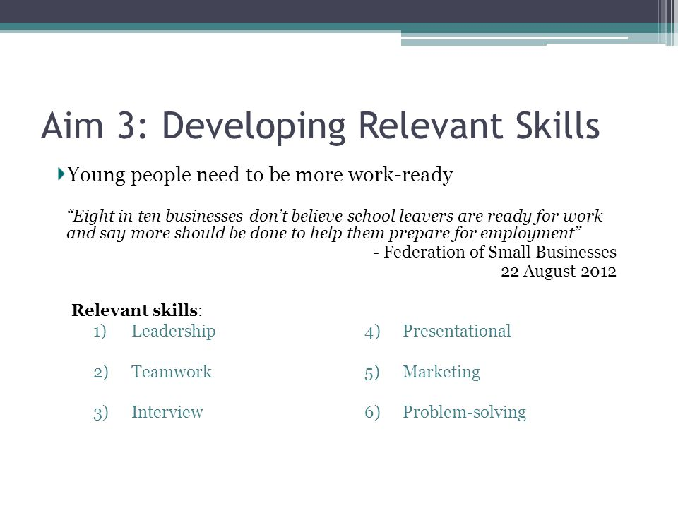 Aim 3: Developing Relevant Skills Eight in ten businesses don't believe school leavers are ready for work and say more should be done to help them prepare for employment - Federation of Small Businesses 22 August 2012 Relevant skills: 1)Leadership 2)Teamwork 3)Interview 4)Presentational 5)Marketing 6)Problem-solving Young people need to be more work-ready