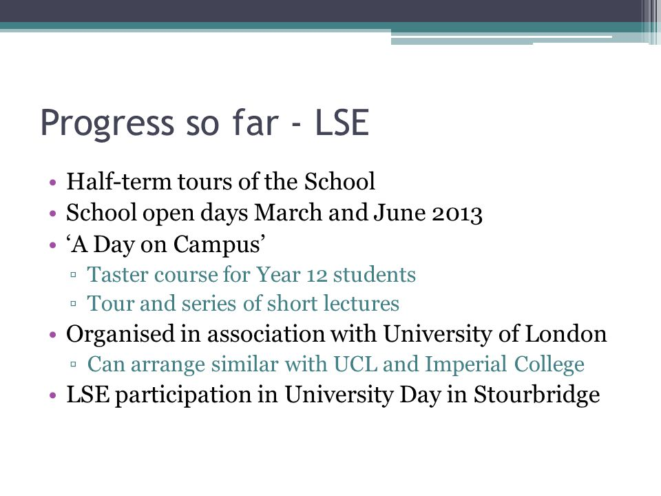 Progress so far - LSE Half-term tours of the School School open days March and June 2013 'A Day on Campus' ▫Taster course for Year 12 students ▫Tour a