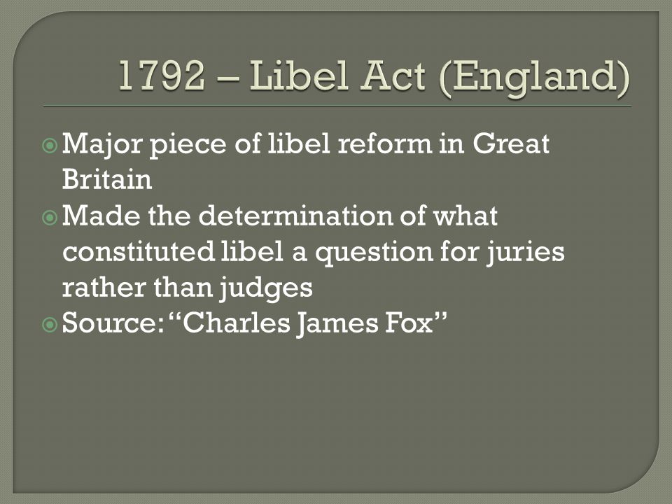  Major piece of libel reform in Great Britain  Made the determination of what constituted libel a question for juries rather than judges  Source: Charles James Fox
