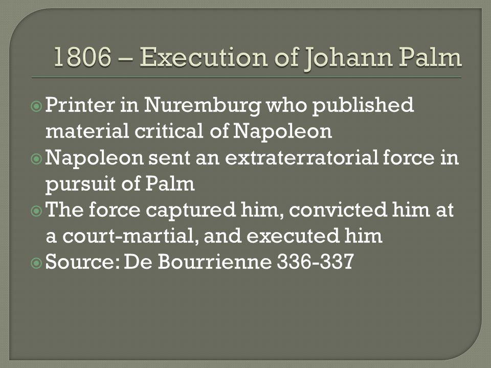  Printer in Nuremburg who published material critical of Napoleon  Napoleon sent an extraterratorial force in pursuit of Palm  The force captured him, convicted him at a court-martial, and executed him  Source: De Bourrienne 336-337