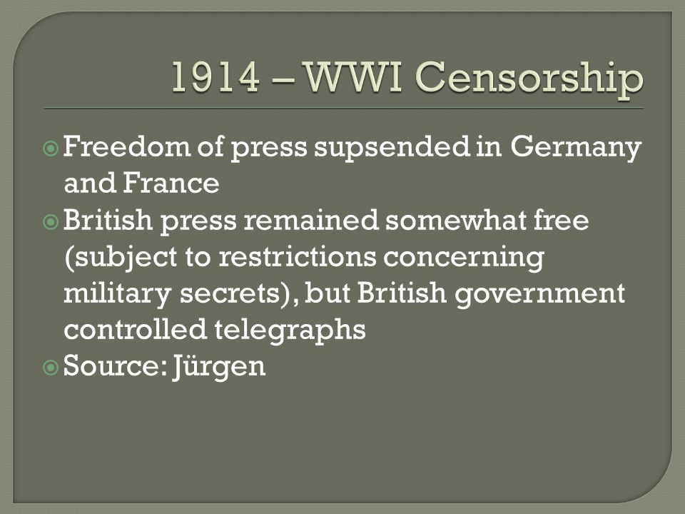  Freedom of press supsended in Germany and France  British press remained somewhat free (subject to restrictions concerning military secrets), but British government controlled telegraphs  Source: Jürgen