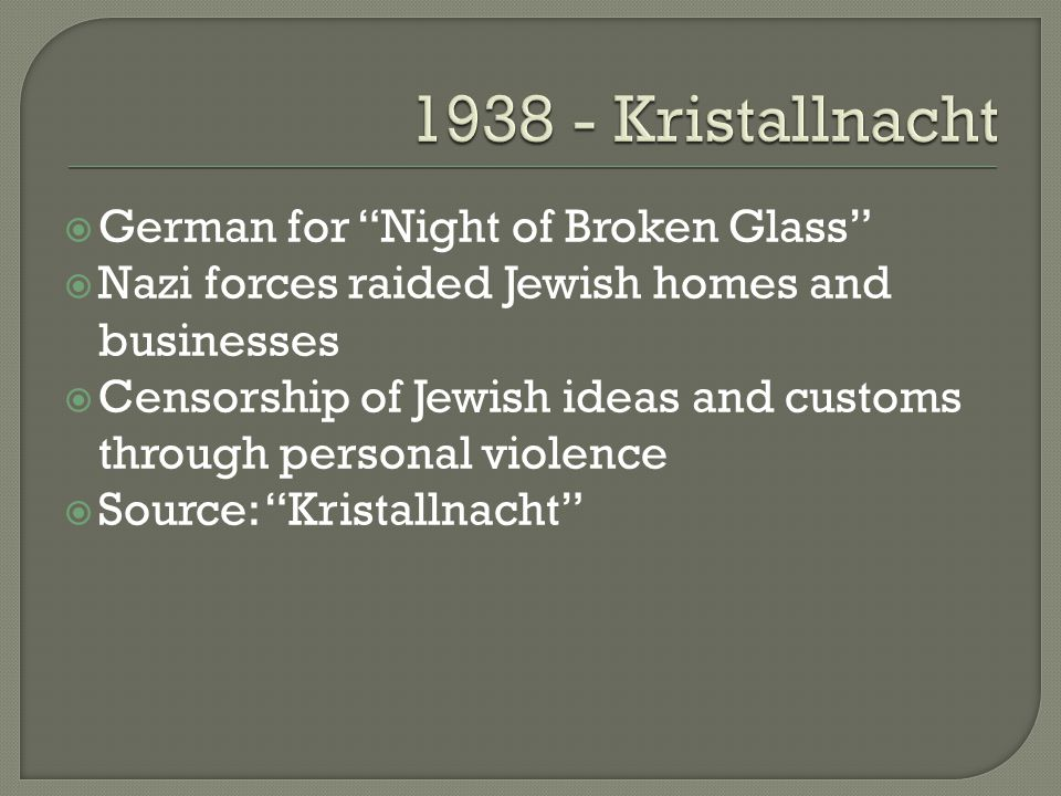  German for Night of Broken Glass  Nazi forces raided Jewish homes and businesses  Censorship of Jewish ideas and customs through personal violence  Source: Kristallnacht