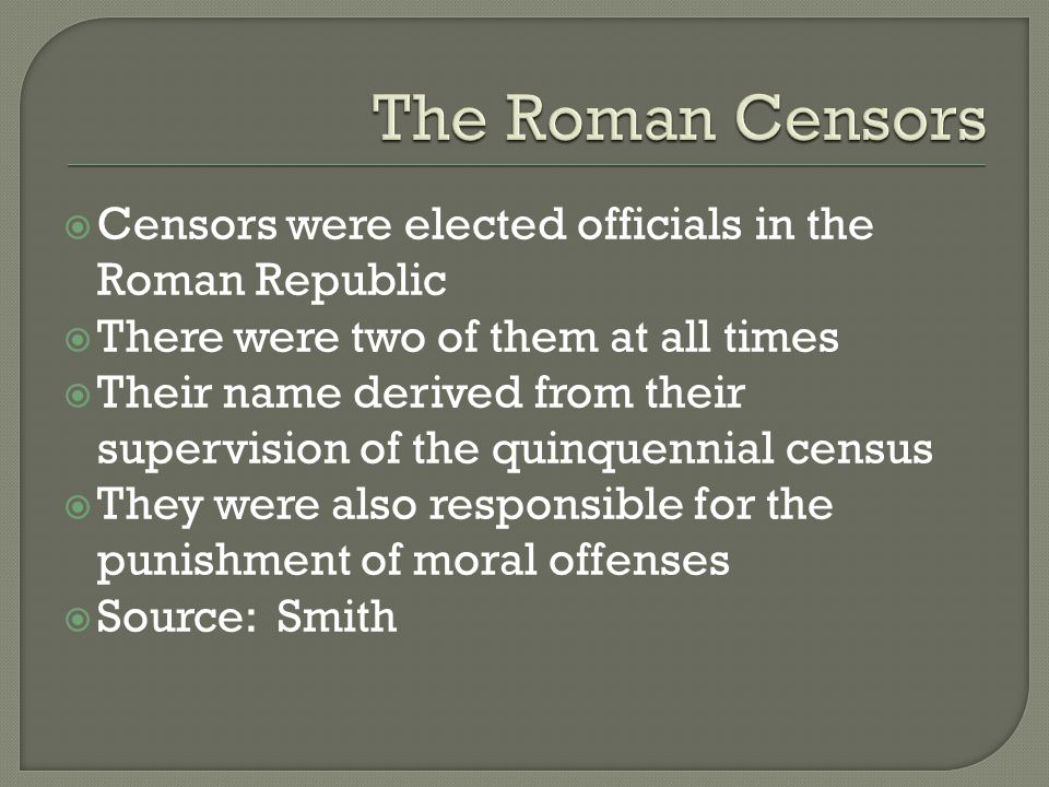  Censors were elected officials in the Roman Republic  There were two of them at all times  Their name derived from their supervision of the quinquennial census  They were also responsible for the punishment of moral offenses  Source: Smith