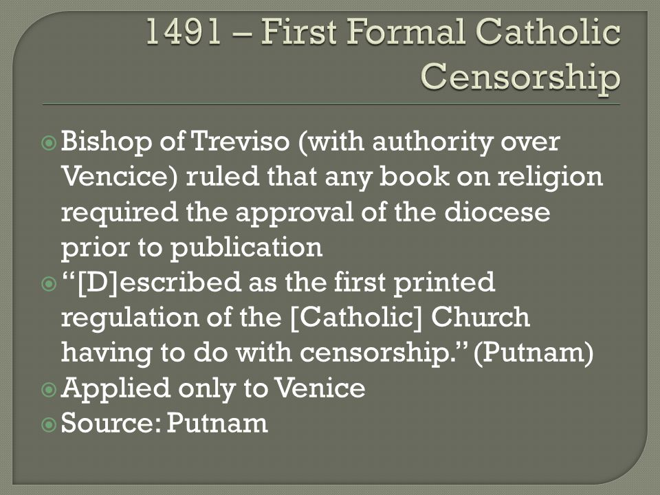  Bishop of Treviso (with authority over Vencice) ruled that any book on religion required the approval of the diocese prior to publication  [D]escribed as the first printed regulation of the [Catholic] Church having to do with censorship. (Putnam)  Applied only to Venice  Source: Putnam