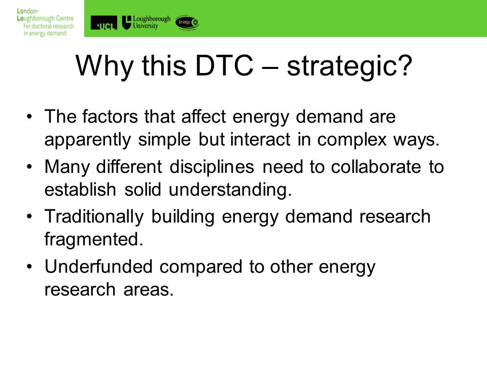 The UK Doctoral Training Centre in Energy Demand Reduction and the Built Environment Reason 1: Climatic Warming - 2003 Heat Wave UK: 2,045 additional deaths France:14,802 additional deaths Germany: 7,000 additional deaths Europe:35,000 additional deaths The old especially, and the very young suffer Hottest year in France for 50 years.