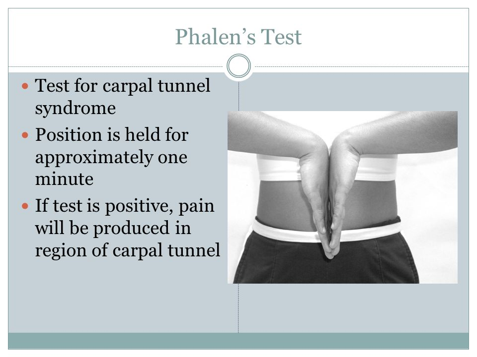 Phalen's Test Test for carpal tunnel syndrome Position is held for approximately one minute If test is positive, pain will be produced in region of carpal tunnel