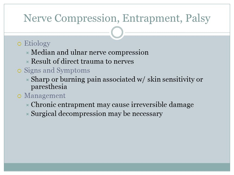 Nerve Compression, Entrapment, Palsy  Etiology  Median and ulnar nerve compression  Result of direct trauma to nerves  Signs and Symptoms  Sharp or burning pain associated w/ skin sensitivity or paresthesia  Management  Chronic entrapment may cause irreversible damage  Surgical decompression may be necessary
