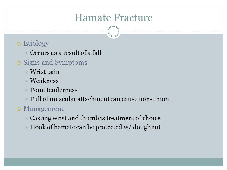 Hamate Fracture  Etiology  Occurs as a result of a fall  Signs and Symptoms  Wrist pain  Weakness  Point tenderness  Pull of muscular attachment can cause non-union  Management  Casting wrist and thumb is treatment of choice  Hook of hamate can be protected w/ doughnut
