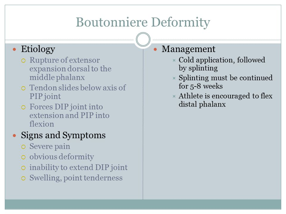 Boutonniere Deformity Etiology  Rupture of extensor expansion dorsal to the middle phalanx  Tendon slides below axis of PIP joint  Forces DIP joint into extension and PIP into flexion Signs and Symptoms  Severe pain  obvious deformity  inability to extend DIP joint  Swelling, point tenderness Management  Cold application, followed by splinting  Splinting must be continued for 5-8 weeks  Athlete is encouraged to flex distal phalanx