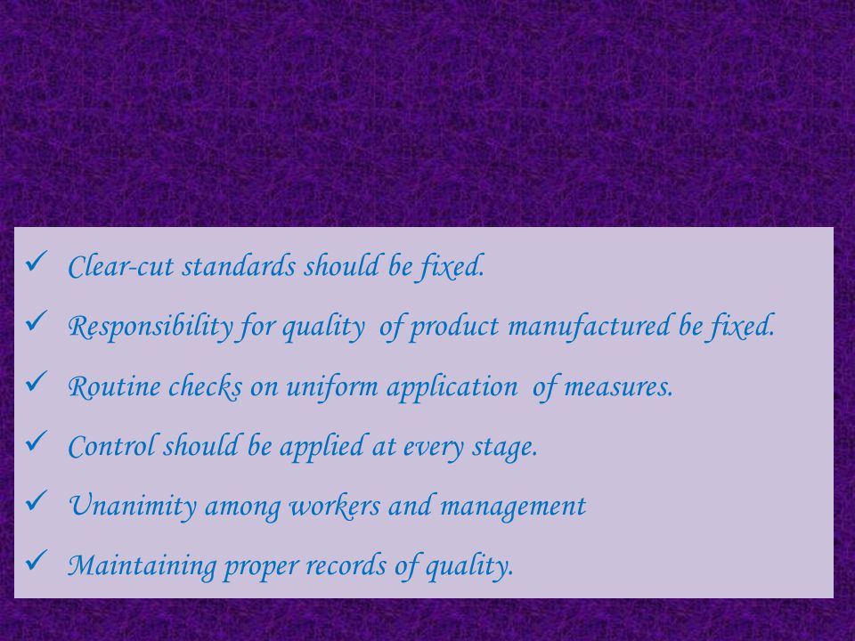 HOW TO EXERCISE QUALITY CONTROL Fixing Standards of Quality Control over Raw Material Control over Production Operations Inspection of Machinery and Equipment Promptness in Inspecting Quality Quality Consciousness Application of Statistical Methods of Quality Control