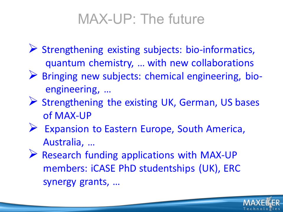 MAX-UP: The future  Strengthening existing subjects: bio-informatics, quantum chemistry, … with new collaborations  Bringing new subjects: chemical engineering, bio- engineering, …  Strengthening the existing UK, German, US bases of MAX-UP  Expansion to Eastern Europe, South America, Australia, …  Research funding applications with MAX-UP members: iCASE PhD studentships (UK), ERC synergy grants, …