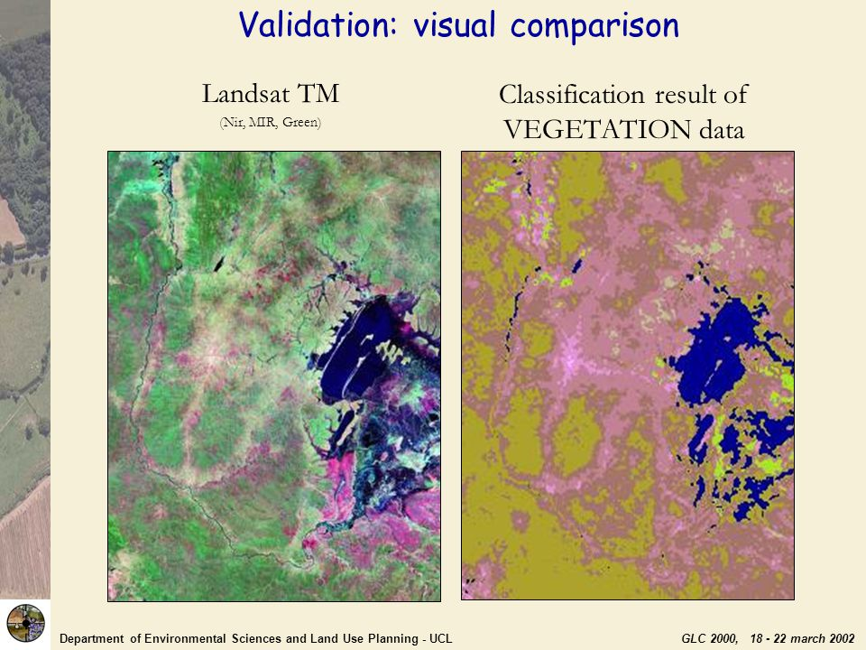 Department of Environmental Sciences and Land Use Planning - UCL GLC 2000, 18 - 22 march 2002 Landsat TM (Nir, MIR, Green) Classification result of VEGETATION data Validation: visual comparison