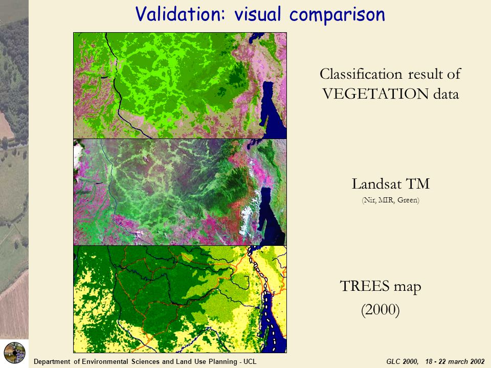 Department of Environmental Sciences and Land Use Planning - UCL GLC 2000, 18 - 22 march 2002 TREES map (2000) Classification result of VEGETATION data Validation: visual comparison Landsat TM (Nir, MIR, Green)