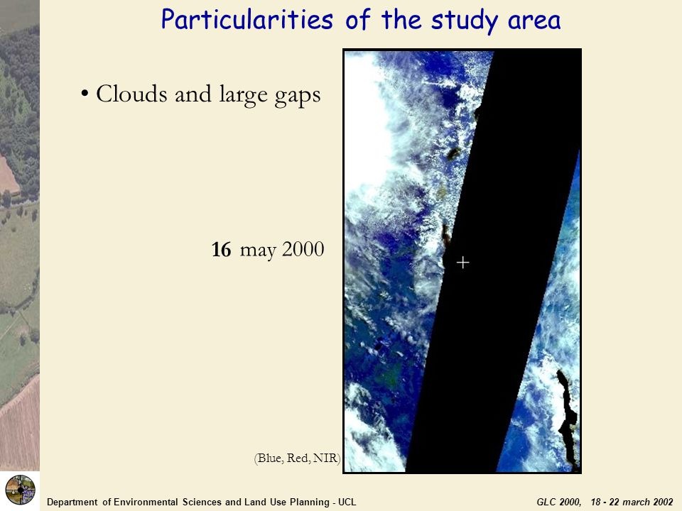 Department of Environmental Sciences and Land Use Planning - UCL GLC 2000, 18 - 22 march 2002 Clouds and large gaps 06 may 2000 07 080910111213 14 091516 (Blue, Red, NIR) Particularities of the study area