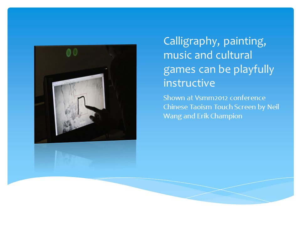 Calligraphy, painting, music and cultural games can be playfully instructive Shown at Vsmm2012 conference Chinese Taoism Touch Screen by Neil Wang and Erik Champion