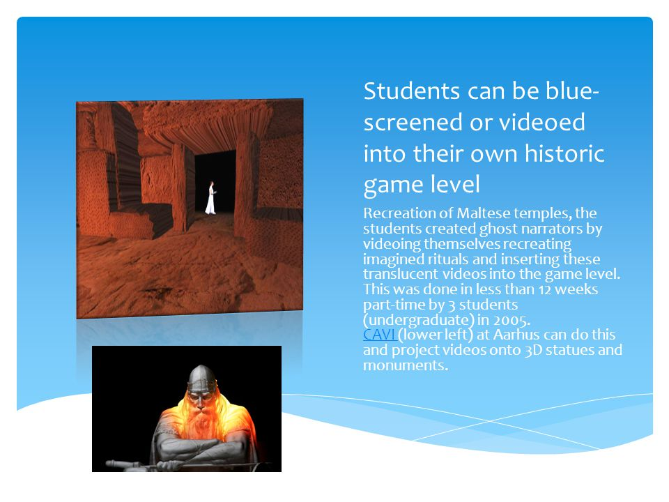 Students can be blue- screened or videoed into their own historic game level Recreation of Maltese temples, the students created ghost narrators by videoing themselves recreating imagined rituals and inserting these translucent videos into the game level.