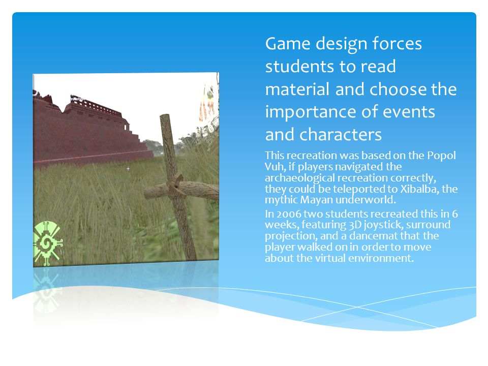 Game design forces students to read material and choose the importance of events and characters This recreation was based on the Popol Vuh, if players navigated the archaeological recreation correctly, they could be teleported to Xibalba, the mythic Mayan underworld.