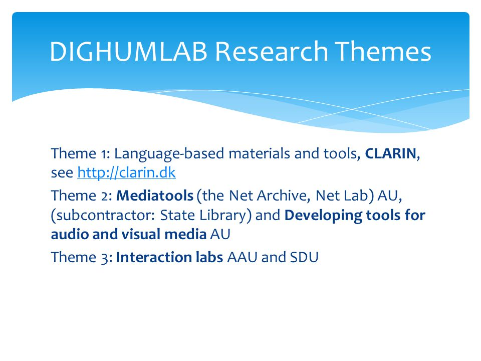 Theme 1: Language-based materials and tools, CLARIN, see http://clarin.dkhttp://clarin.dk Theme 2: Mediatools (the Net Archive, Net Lab) AU, (subcontractor: State Library) and Developing tools for audio and visual media AU Theme 3: Interaction labs AAU and SDU DIGHUMLAB Research Themes