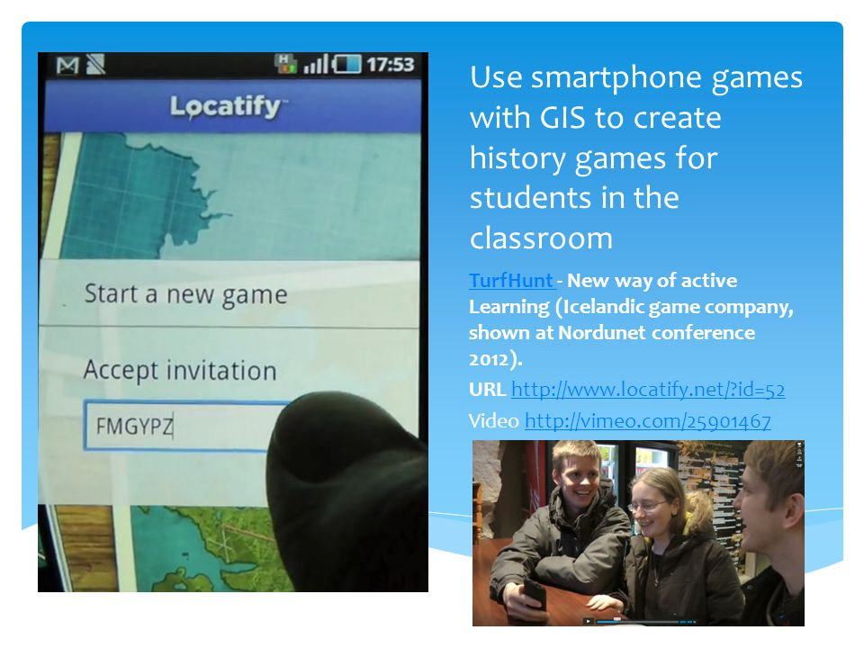 Use smartphone games with GIS to create history games for students in the classroom TurfHunt TurfHunt - New way of active Learning (Icelandic game company, shown at Nordunet conference 2012).