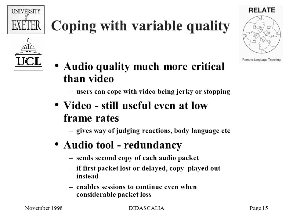 November 1998DIDASCALIAPage 15 Coping with variable quality Audio quality much more critical than video –users can cope with video being jerky or stopping Video - still useful even at low frame rates –gives way of judging reactions, body language etc Audio tool - redundancy –sends second copy of each audio packet –if first packet lost or delayed, copy played out instead –enables sessions to continue even when considerable packet loss
