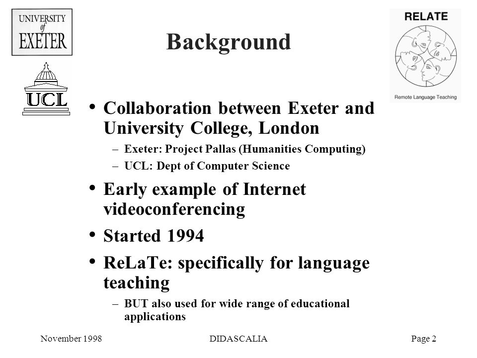 November 1998DIDASCALIAPage 2 Background Collaboration between Exeter and University College, London –Exeter: Project Pallas (Humanities Computing) –UCL: Dept of Computer Science Early example of Internet videoconferencing Started 1994 ReLaTe: specifically for language teaching –BUT also used for wide range of educational applications