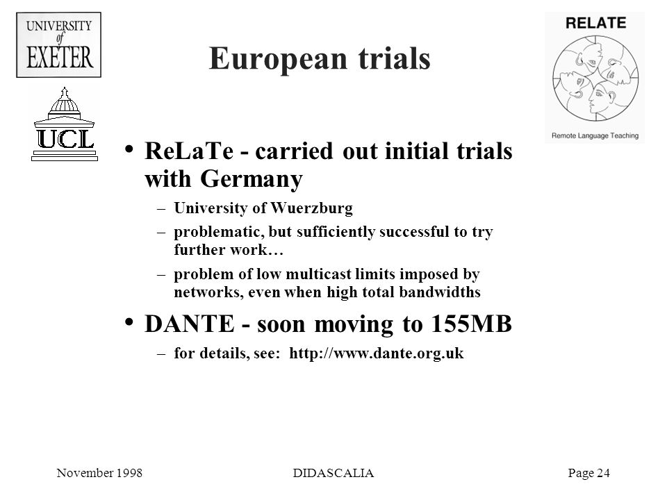 November 1998DIDASCALIAPage 24 European trials ReLaTe - carried out initial trials with Germany –University of Wuerzburg –problematic, but sufficiently successful to try further work… –problem of low multicast limits imposed by networks, even when high total bandwidths DANTE - soon moving to 155MB –for details, see: http://www.dante.org.uk
