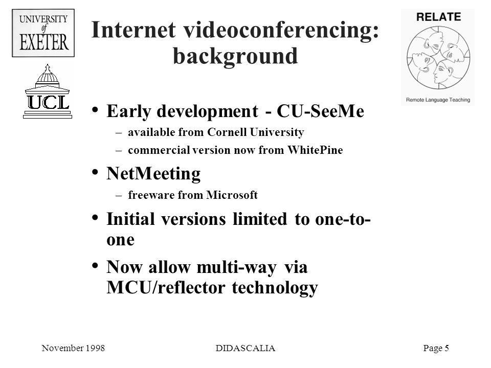 November 1998DIDASCALIAPage 26 Some Web addresses Videoconferencing tools used in ReLaTe - SHRIMP project –http://www-shrimp.cs.ucl.ac.uk/shrimp/ NetMeeting –http://www.eu.microsoft.com/netmeeting WhitePine CU-SeeMe –http://www.wpine.com/products/CU-SeeMe WhitePine MeetingPoint –MeetingPoint is Multipoint Controller software –http://www.wpine.com/products/MeetingPoint