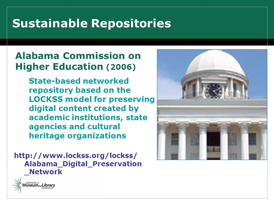 Sustainable Repositories Alabama Commission on Higher Education (2006) State-based networked repository based on the LOCKSS model for preserving digital content created by academic institutions, state agencies and cultural heritage organizations http://www.lockss.org/lockss/ Alabama_Digital_Preservation _Network