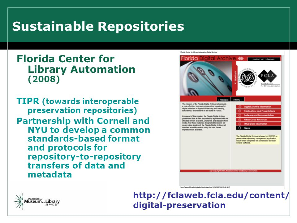 Sustainable Repositories Florida Center for Library Automation (2008) TIPR (towards interoperable preservation repositories) Partnership with Cornell and NYU to develop a common standards-based format and protocols for repository-to-repository transfers of data and metadata http://fclaweb.fcla.edu/content/ digital-preservation