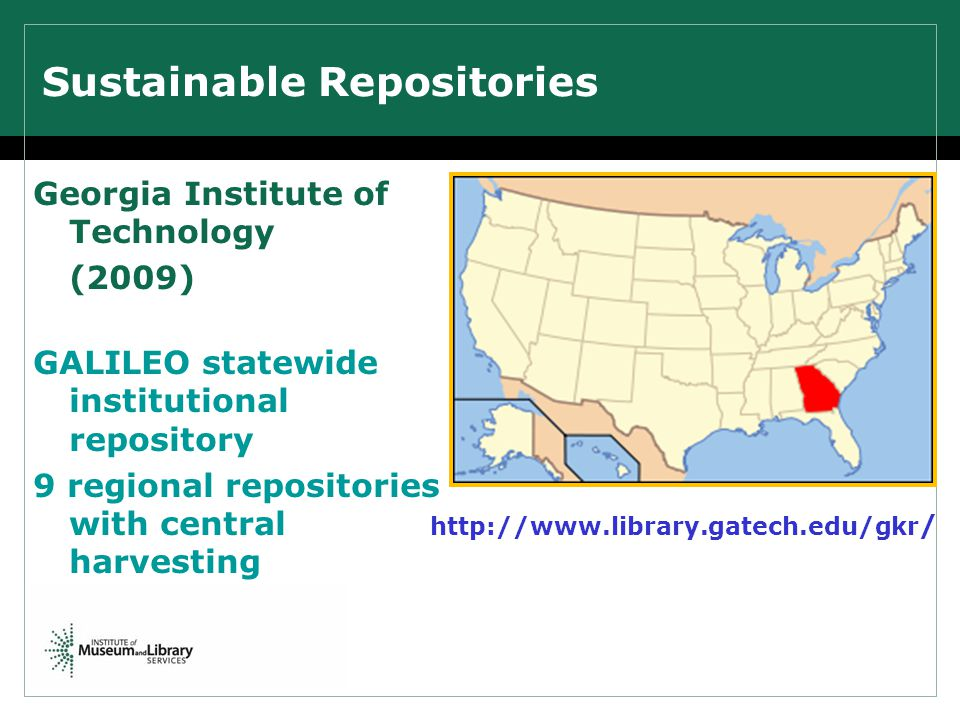 Sustainable Repositories Georgia Institute of Technology (2009) GALILEO statewide institutional repository 9 regional repositories with central harvesting http://www.library.gatech.edu/gkr /