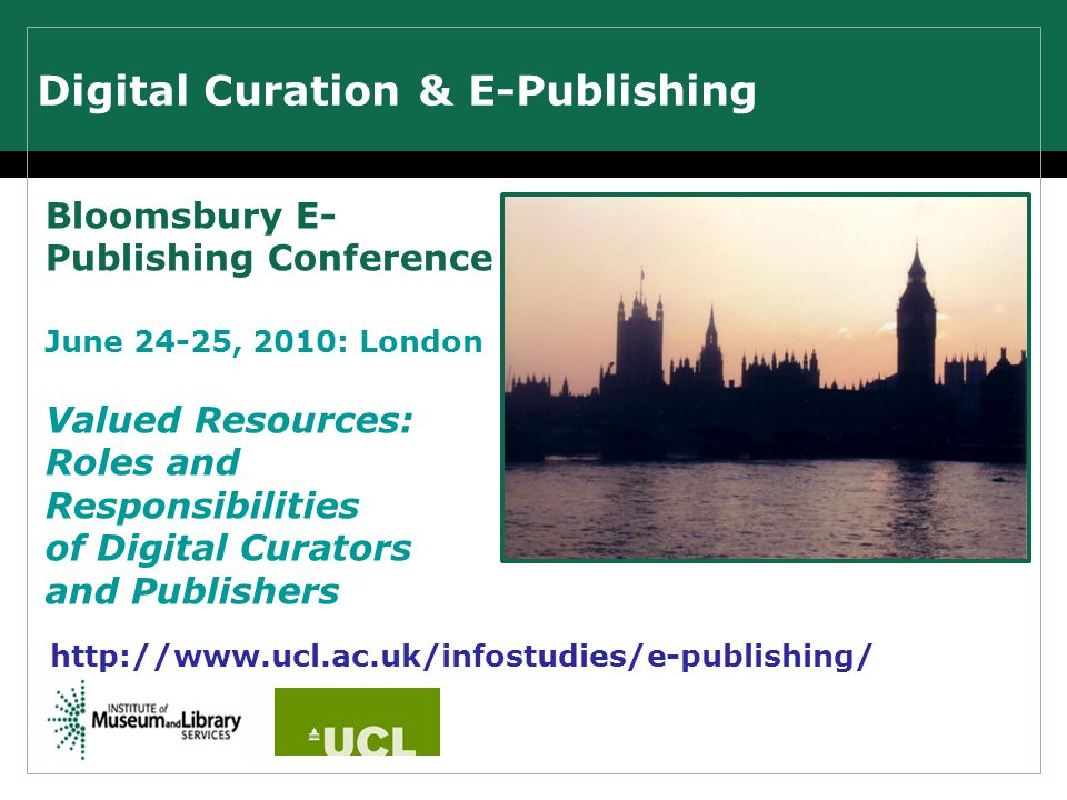 Digital Curation & E-Publishing Bloomsbury E- Publishing Conference June 24-25, 2010: London Valued Resources: Roles and Responsibilities of Digital Curators and Publishers http://www.ucl.ac.uk/infostudies/e-publishing/