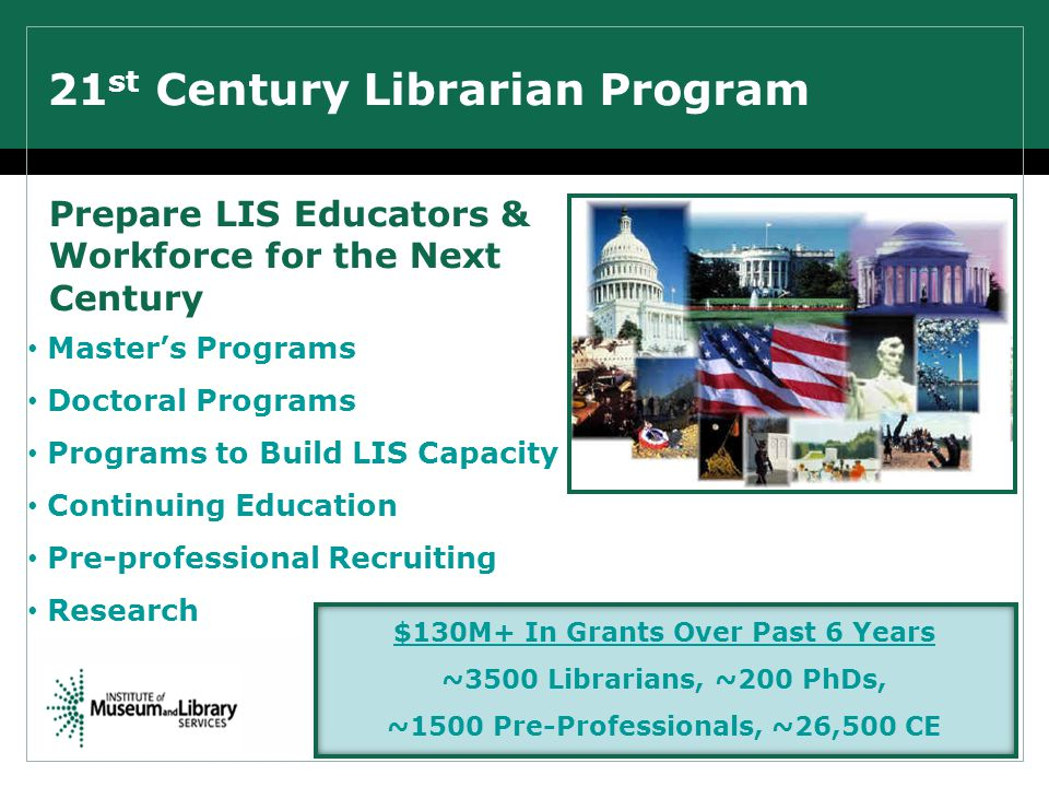 21 st Century Librarian Program Prepare LIS Educators & Workforce for the Next Century Master's Programs Doctoral Programs Programs to Build LIS Capacity Continuing Education Pre-professional Recruiting Research $130M+ In Grants Over Past 6 Years ~3500 Librarians, ~200 PhDs, ~1500 Pre-Professionals, ~26,500 CE