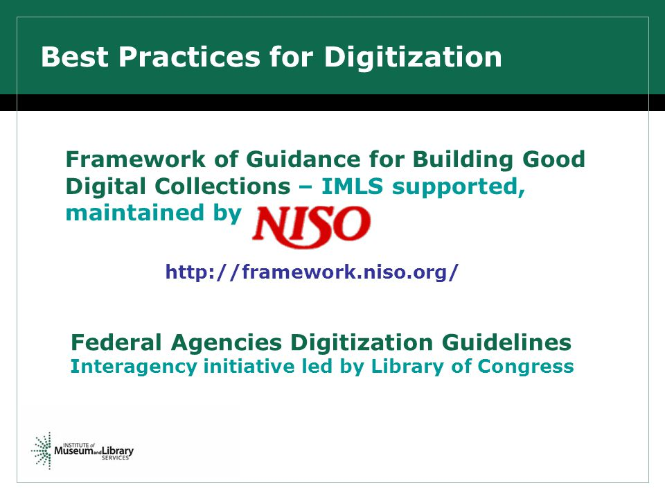 Best Practices for Digitization Framework of Guidance for Building Good Digital Collections – IMLS supported, maintained by http://framework.niso.org/ Federal Agencies Digitization Guidelines Interagency initiative led by Library of Congress
