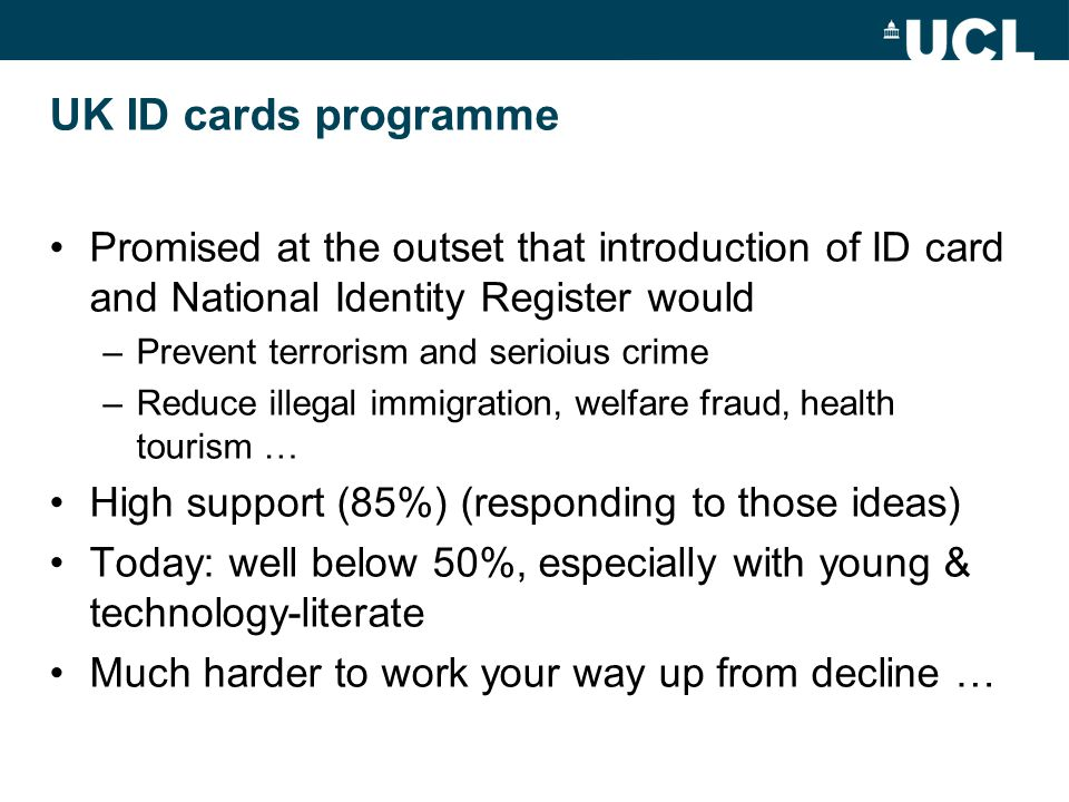 UK ID cards programme Promised at the outset that introduction of ID card and National Identity Register would –Prevent terrorism and serioius crime –Reduce illegal immigration, welfare fraud, health tourism … High support (85%) (responding to those ideas) Today: well below 50%, especially with young & technology-literate Much harder to work your way up from decline …