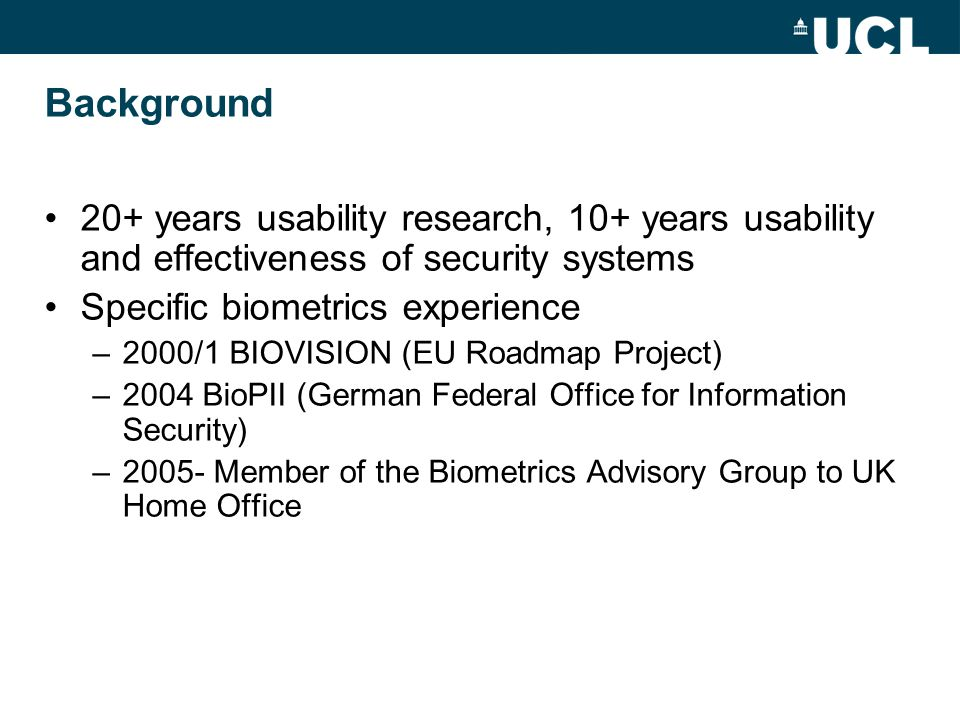 Background 20+ years usability research, 10+ years usability and effectiveness of security systems Specific biometrics experience –2000/1 BIOVISION (EU Roadmap Project) –2004 BioPII (German Federal Office for Information Security) –2005- Member of the Biometrics Advisory Group to UK Home Office
