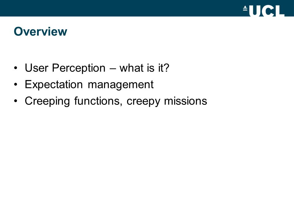 Overview User Perception – what is it? Expectation management Creeping functions, creepy missions