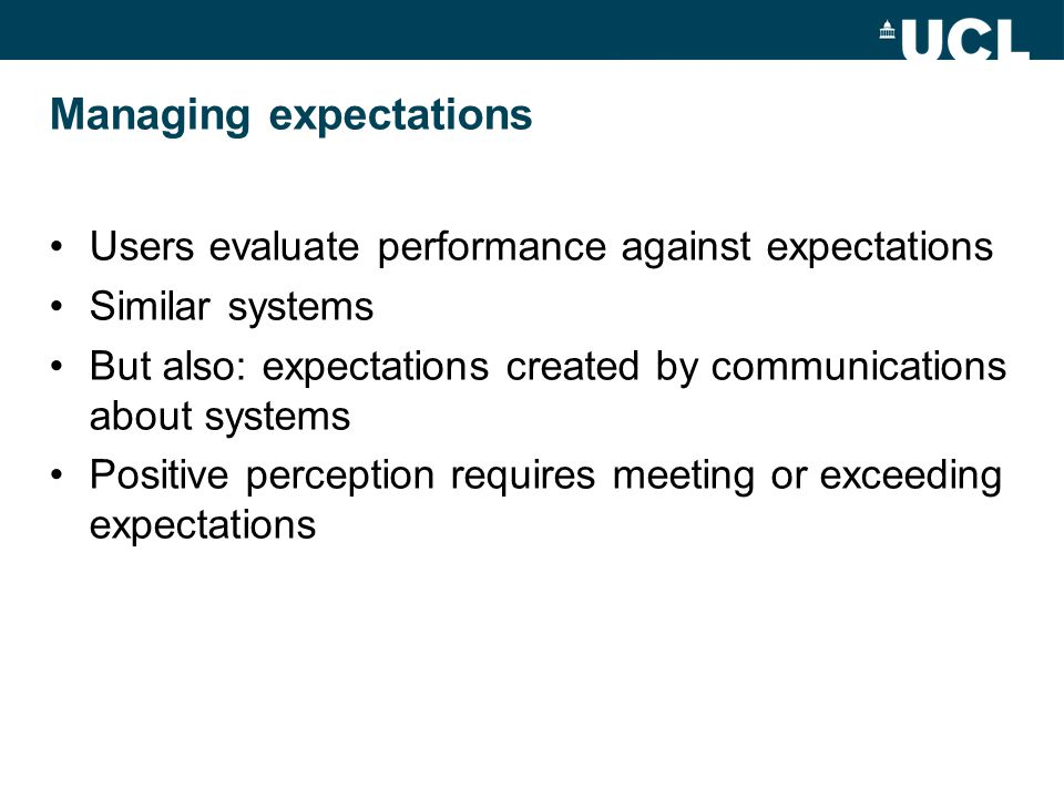Managing expectations Users evaluate performance against expectations Similar systems But also: expectations created by communications about systems Positive perception requires meeting or exceeding expectations